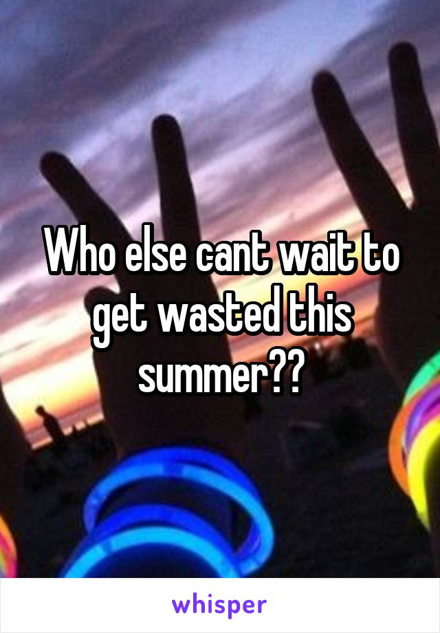 Who else cant wait to get wasted this summer??