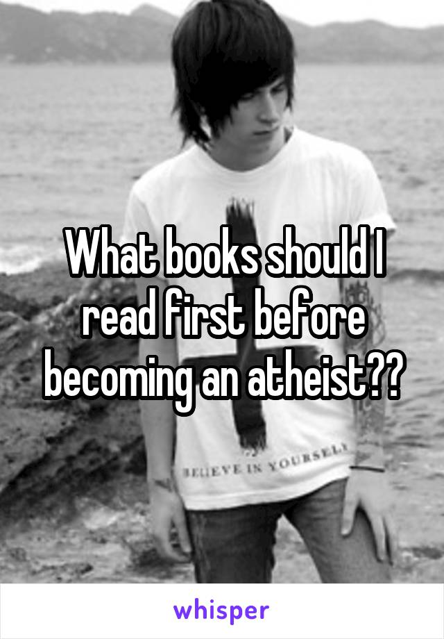 What books should I read first before becoming an atheist??