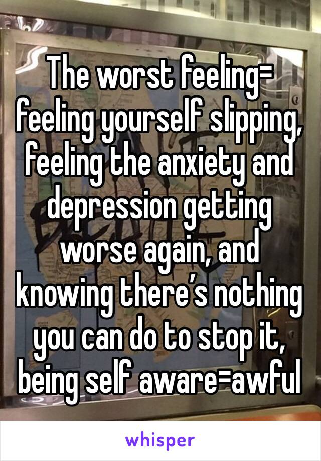 The worst feeling= feeling yourself slipping, feeling the anxiety and depression getting worse again, and knowing there's nothing you can do to stop it, being self aware=awful