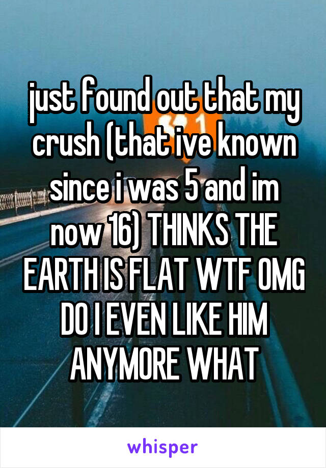 just found out that my crush (that ive known since i was 5 and im now 16) THINKS THE EARTH IS FLAT WTF OMG DO I EVEN LIKE HIM ANYMORE WHAT