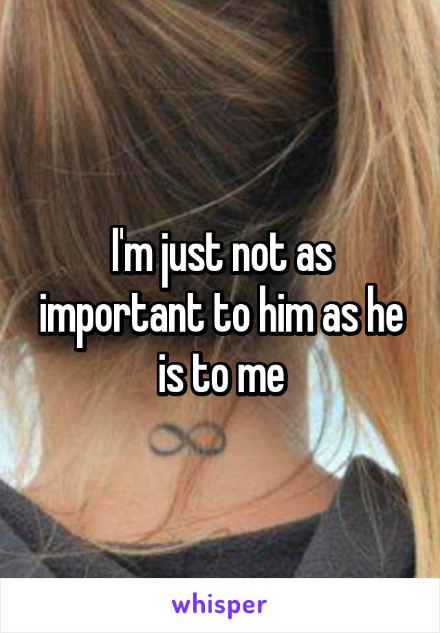 I'm just not as important to him as he is to me