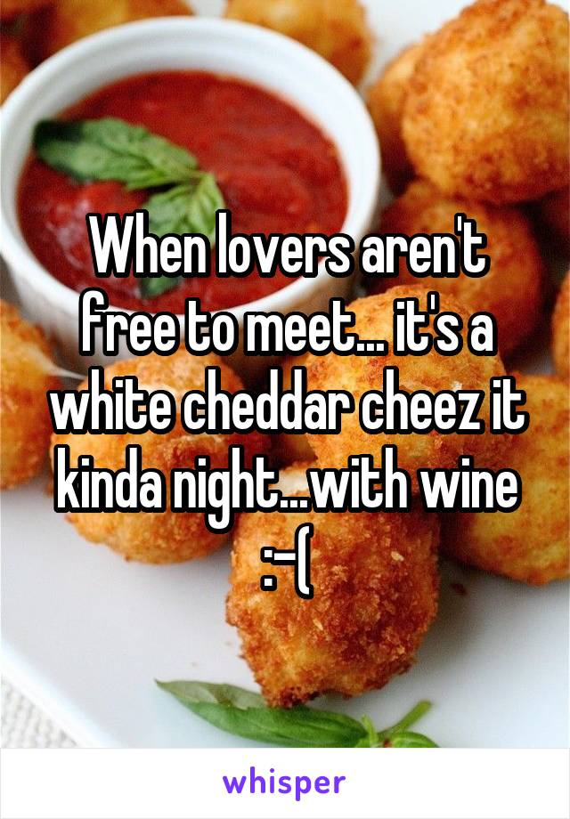 When lovers aren't free to meet... it's a white cheddar cheez it kinda night...with wine :-(