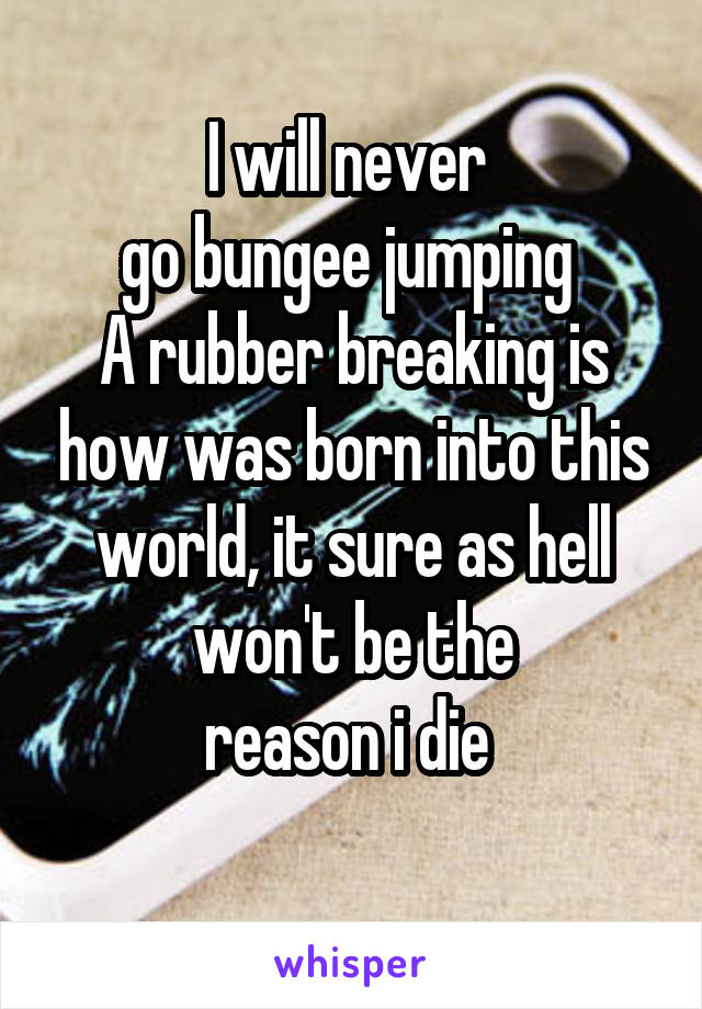 I will never  go bungee jumping  A rubber breaking is how was born into this world, it sure as hell won't be the reason i die