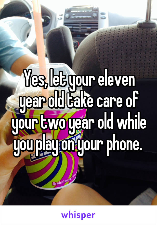 Yes, let your eleven year old take care of your two year old while you play on your phone.
