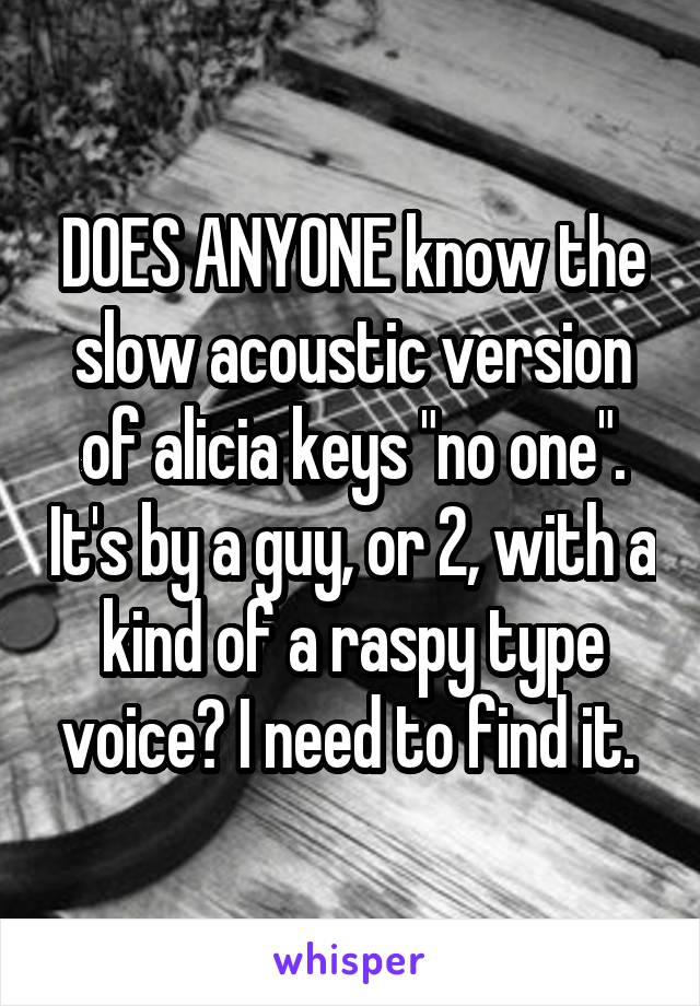 "DOES ANYONE know the slow acoustic version of alicia keys ""no one"". It's by a guy, or 2, with a kind of a raspy type voice? I need to find it."