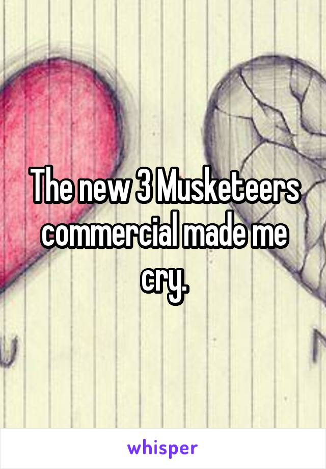 The new 3 Musketeers commercial made me cry.