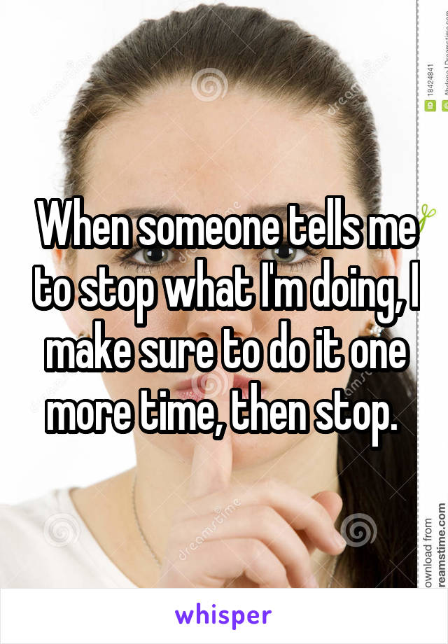 When someone tells me to stop what I'm doing, I make sure to do it one more time, then stop.