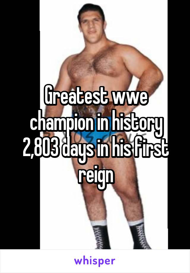 Greatest wwe champion in history 2,803 days in his first reign