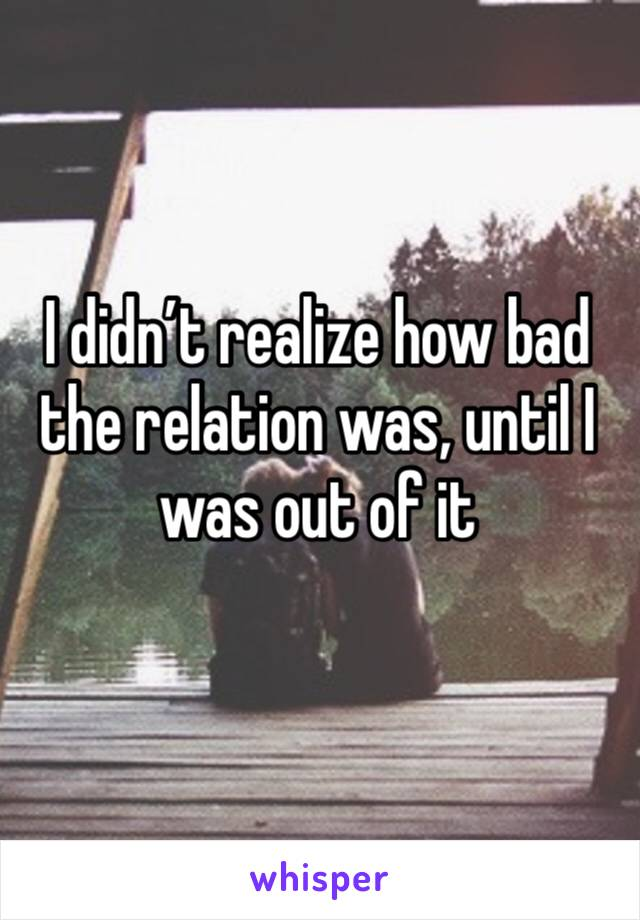 I didn't realize how bad the relation was, until I was out of it