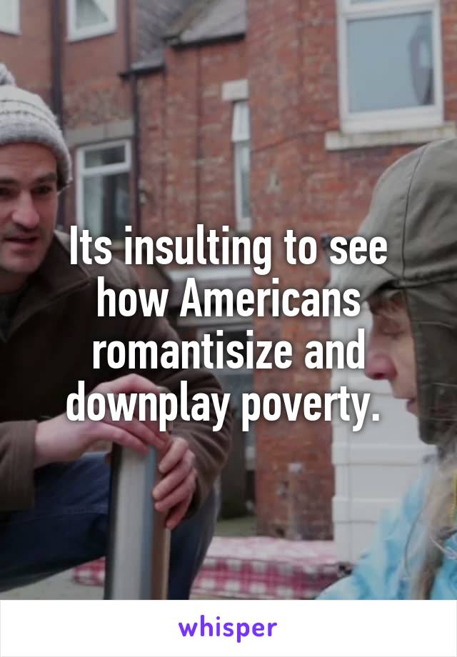 Its insulting to see how Americans romantisize and downplay poverty.