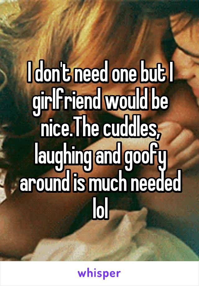 I don't need one but I girlfriend would be nice.The cuddles, laughing and goofy around is much needed lol