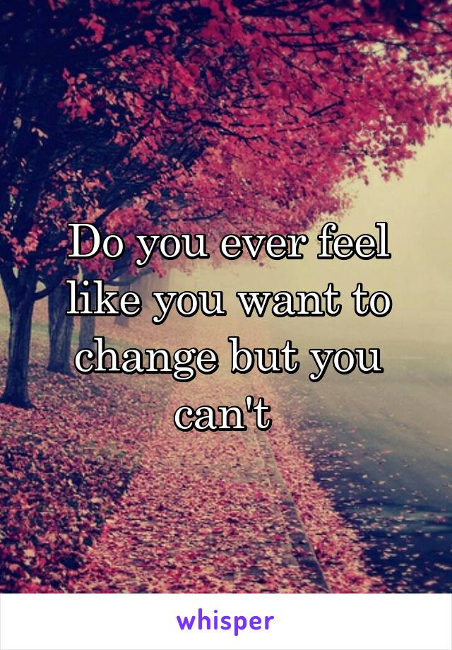 Do you ever feel like you want to change but you can't