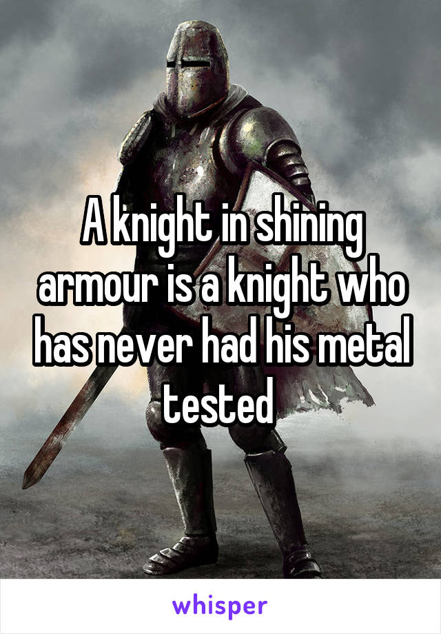 A knight in shining armour is a knight who has never had his metal tested