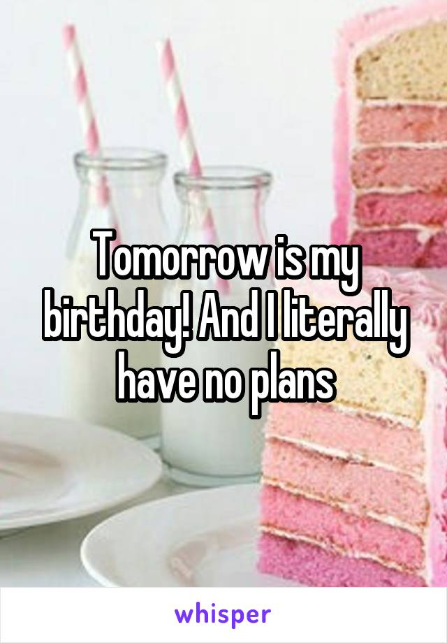 Tomorrow is my birthday! And I literally have no plans