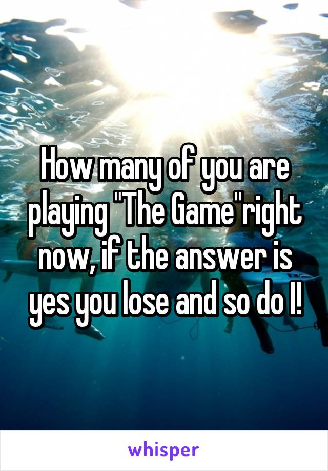 """How many of you are playing """"The Game""""right now, if the answer is yes you lose and so do I!"""
