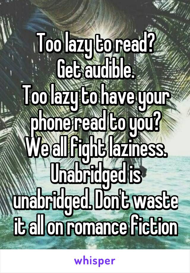 Too lazy to read? Get audible. Too lazy to have your phone read to you? We all fight laziness. Unabridged is unabridged. Don't waste it all on romance fiction