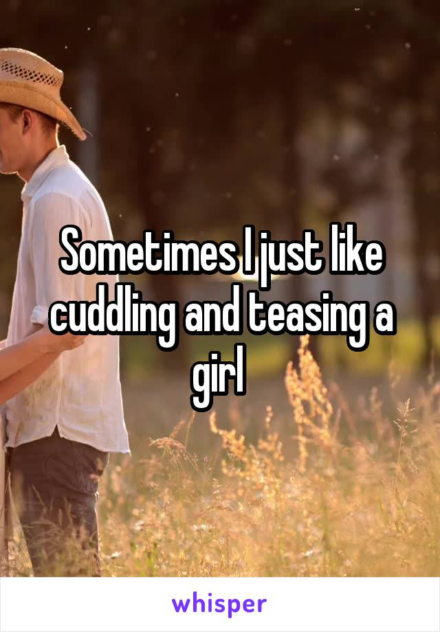 Sometimes I just like cuddling and teasing a girl