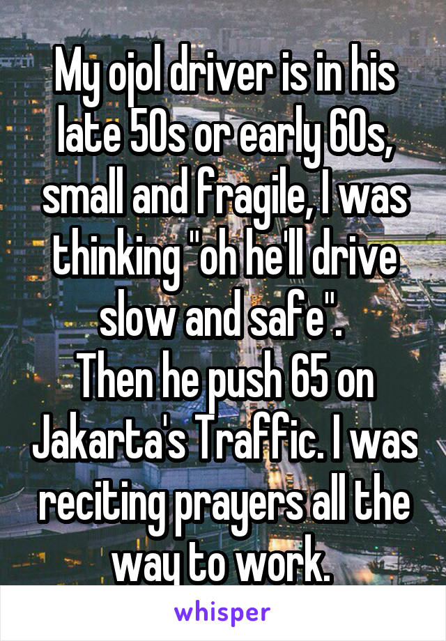 """My ojol driver is in his late 50s or early 60s, small and fragile, I was thinking """"oh he'll drive slow and safe"""".  Then he push 65 on Jakarta's Traffic. I was reciting prayers all the way to work."""