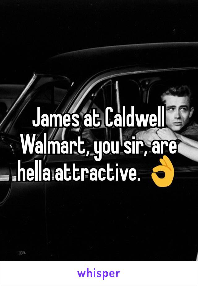James at Caldwell Walmart, you sir, are hella attractive. 👌