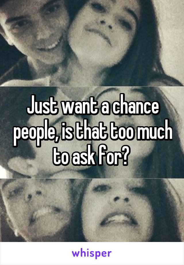 Just want a chance people, is that too much to ask for?