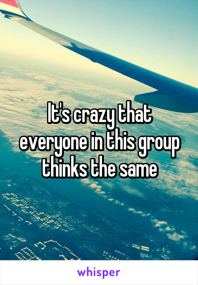 It's crazy that everyone in this group thinks the same