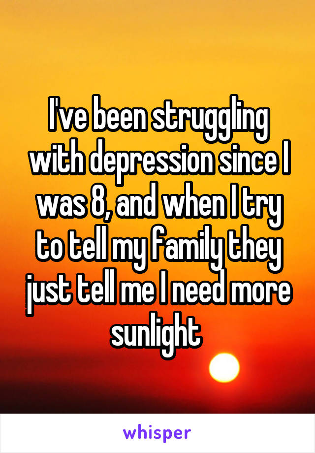 I've been struggling with depression since I was 8, and when I try to tell my family they just tell me I need more sunlight