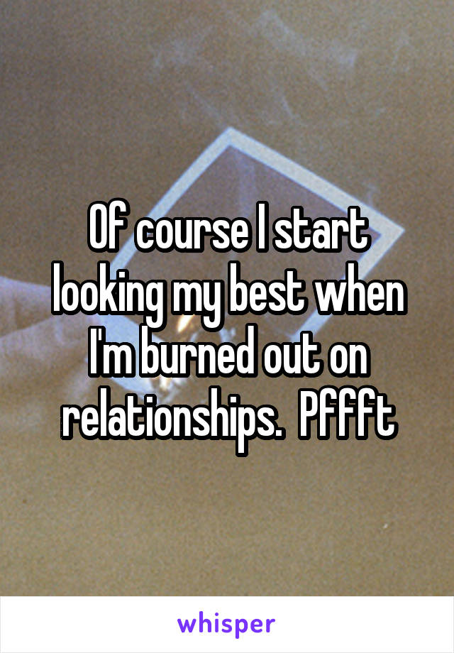 Of course I start looking my best when I'm burned out on relationships.  Pffft