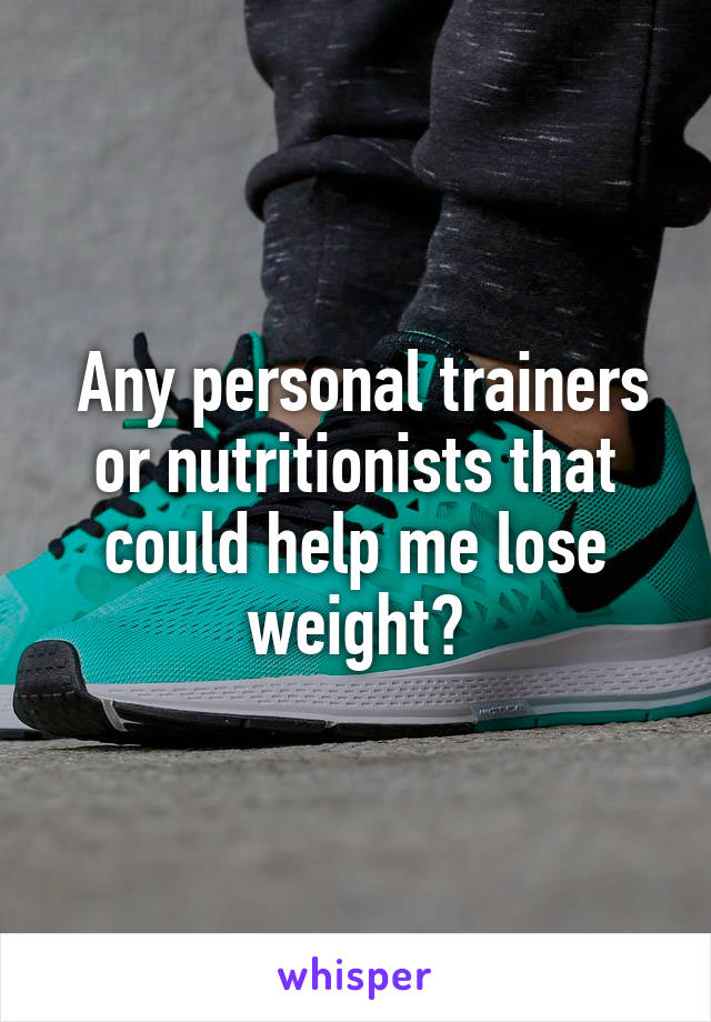 Any personal trainers or nutritionists that could help me lose weight?