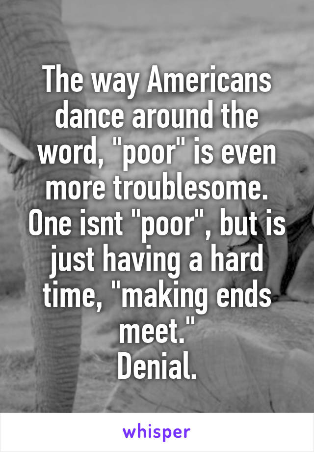 """The way Americans dance around the word, """"poor"""" is even more troublesome. One isnt """"poor"""", but is just having a hard time, """"making ends meet."""" Denial."""