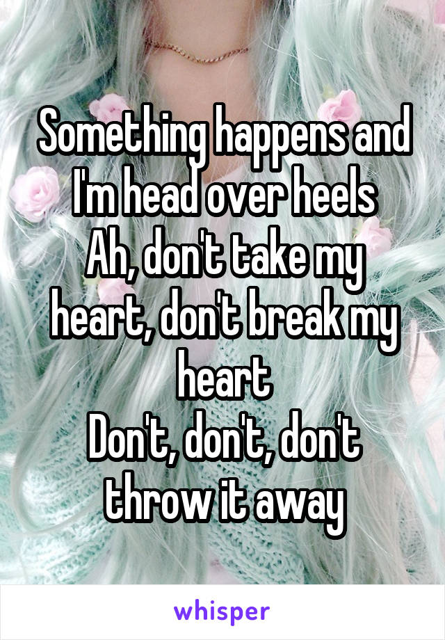 Something happens and I'm head over heels Ah, don't take my heart, don't break my heart Don't, don't, don't throw it away