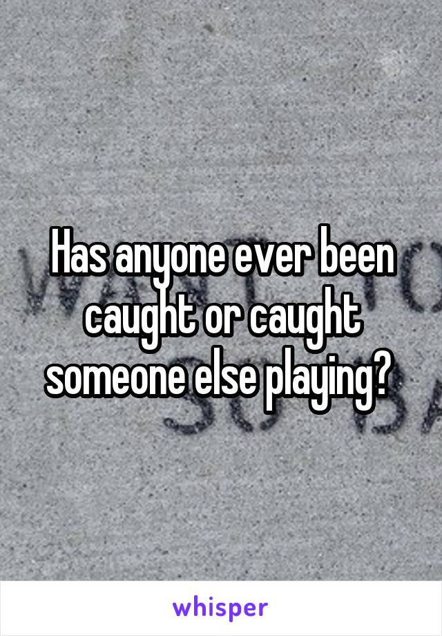 Has anyone ever been caught or caught someone else playing?