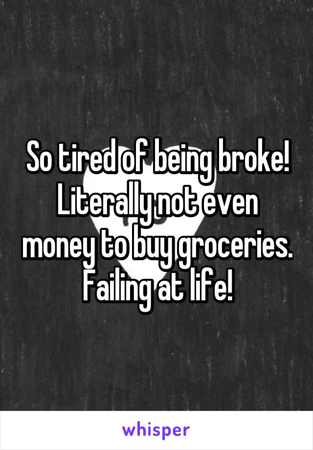 So tired of being broke! Literally not even money to buy groceries. Failing at life!