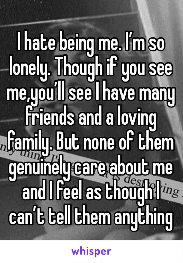 I hate being me. I'm so lonely. Though if you see me,you'll see I have many friends and a loving family. But none of them genuinely care about me and I feel as though I can't tell them anything