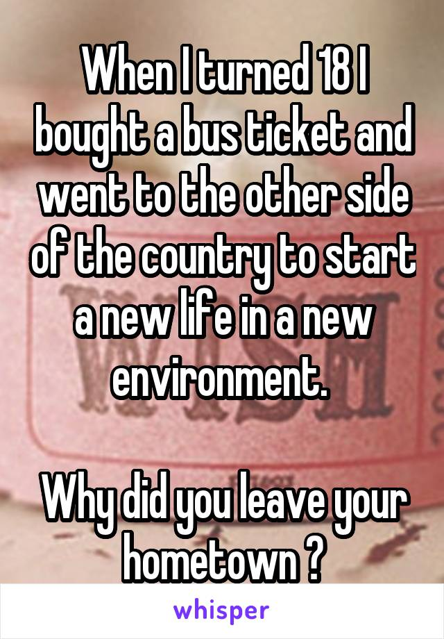 When I turned 18 I bought a bus ticket and went to the other side of the country to start a new life in a new environment.   Why did you leave your hometown ?