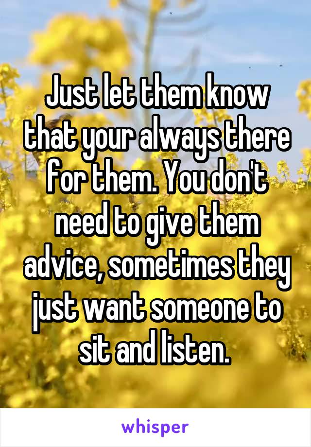 Just let them know that your always there for them. You don't need to give them advice, sometimes they just want someone to sit and listen.