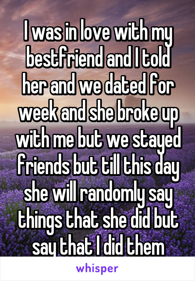 I was in love with my bestfriend and I told her and we dated for week and she broke up with me but we stayed friends but till this day she will randomly say things that she did but say that I did them