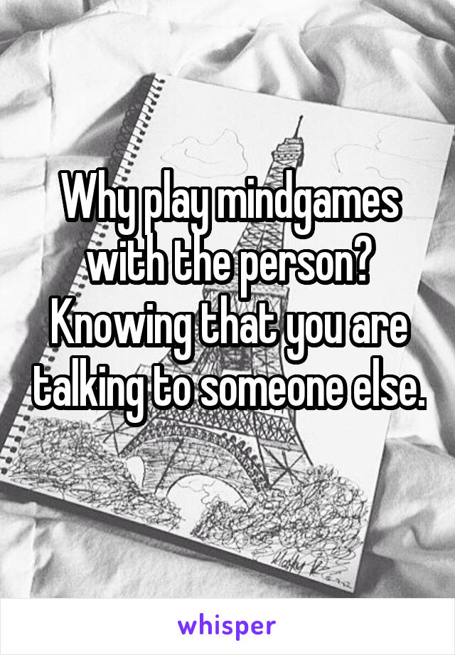Why play mindgames with the person? Knowing that you are talking to someone else.