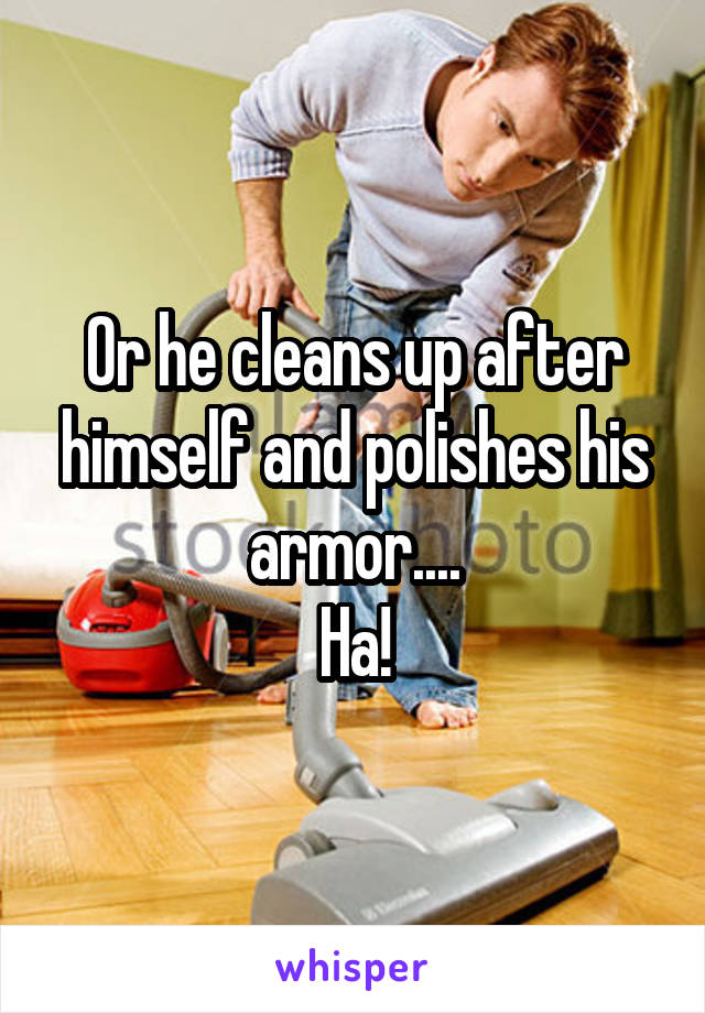 Or he cleans up after himself and polishes his armor.... Ha!