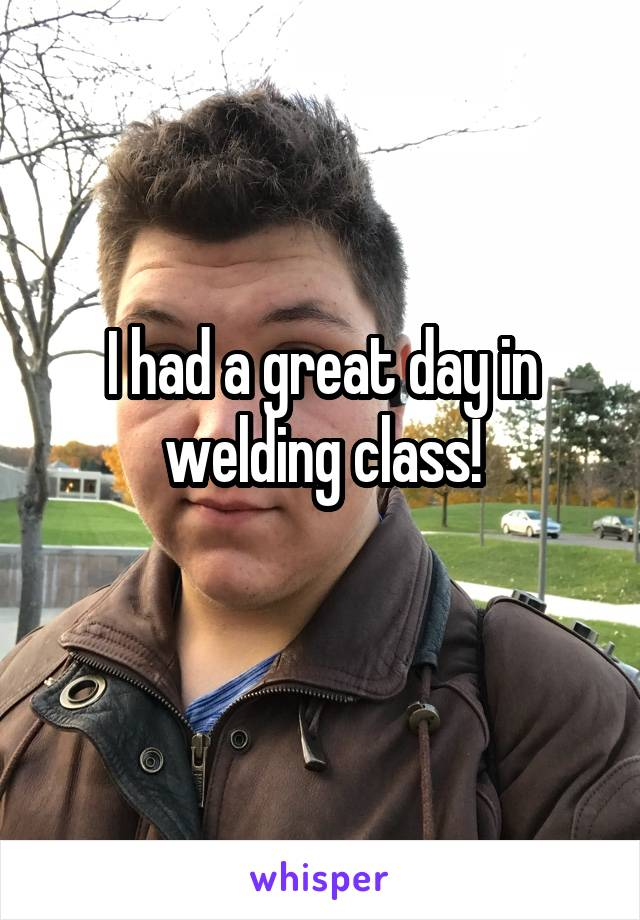 I had a great day in welding class!