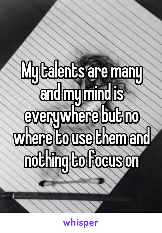 My talents are many and my mind is everywhere but no where to use them and nothing to focus on