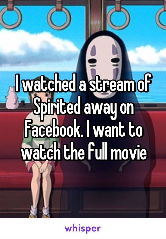 I watched a stream of Spirited away on Facebook. I want to watch the full movie