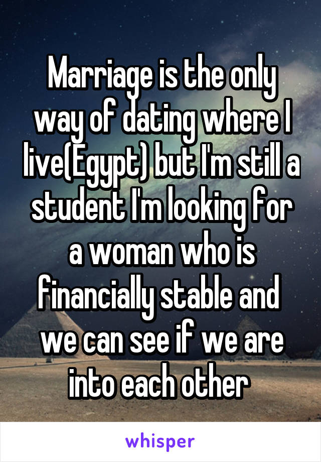 Marriage is the only way of dating where I live(Egypt) but I'm still a student I'm looking for a woman who is financially stable and  we can see if we are into each other