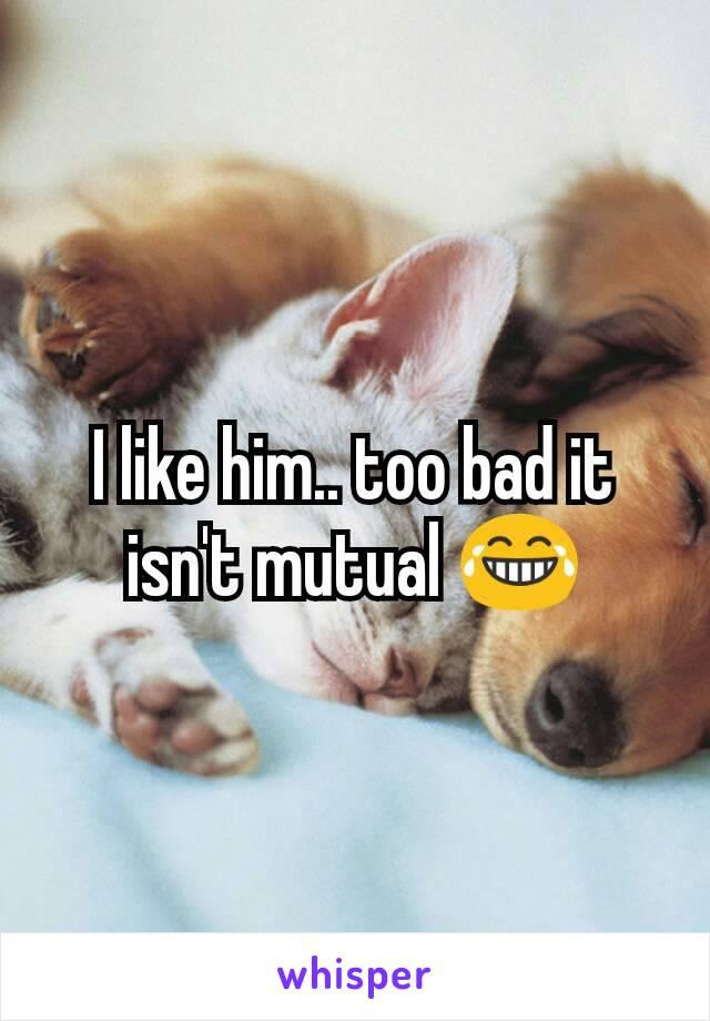 I like him.. too bad it isn't mutual 😂