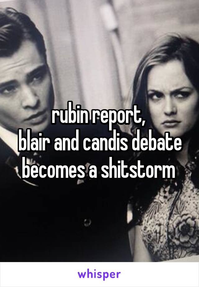 rubin report,  blair and candis debate becomes a shitstorm