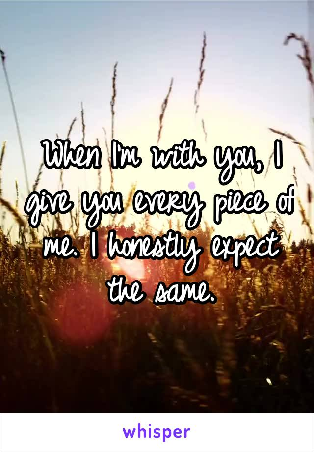 When I'm with you, I give you every piece of me. I honestly expect the same.