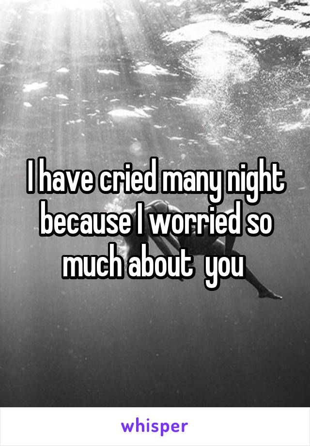 I have cried many night because I worried so much about  you