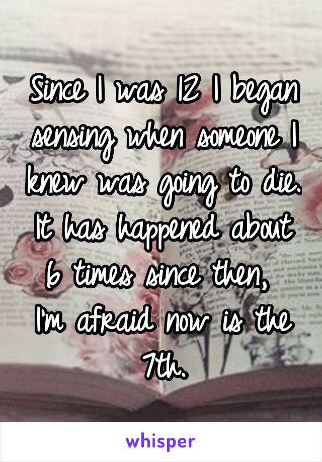 Since I was 12 I began sensing when someone I knew was going to die. It has happened about 6 times since then,  I'm afraid now is the 7th.