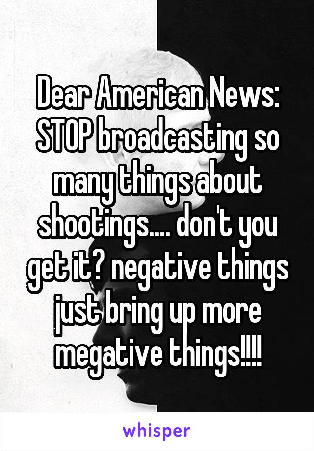 Dear American News: STOP broadcasting so many things about shootings.... don't you get it? negative things just bring up more megative things!!!!