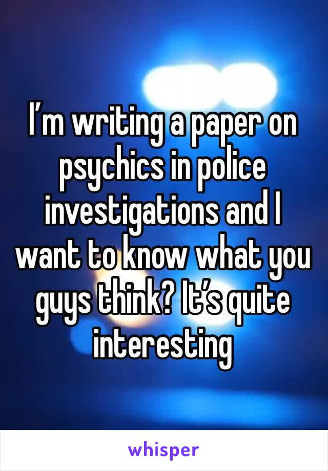 I'm writing a paper on psychics in police investigations and I want to know what you guys think? It's quite interesting