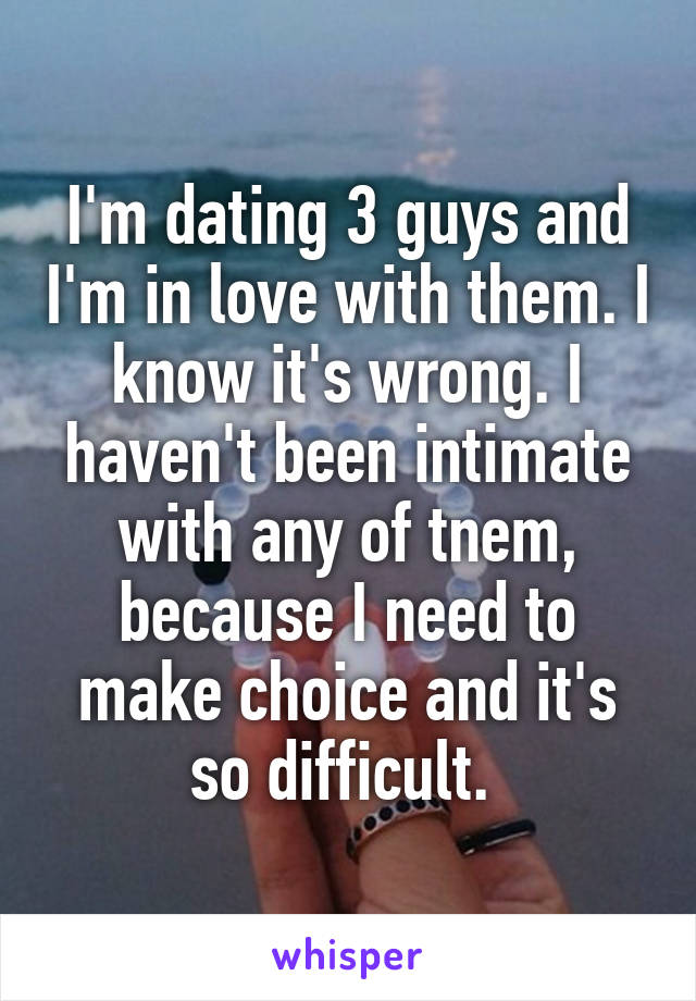 I'm dating 3 guys and I'm in love with them. I know it's wrong. I haven't been intimate with any of tnem, because I need to make choice and it's so difficult.